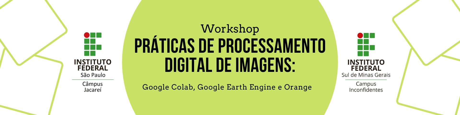 I Workshop Práticas de Processamento Digital de Imagens: Google Colab, Google Earth Engine e Orange